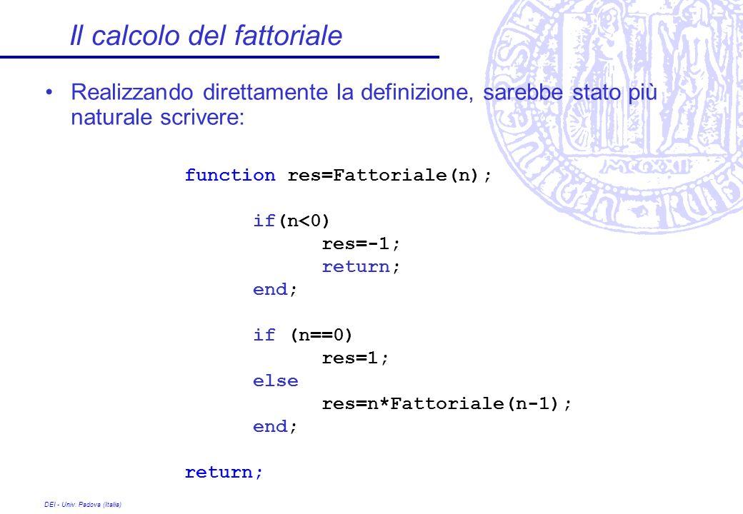 DEI - Univ. Padova (Italia) Il calcolo del fattoriale Realizzando direttamente la definizione, sarebbe stato più naturale scrivere: function res=Fatto