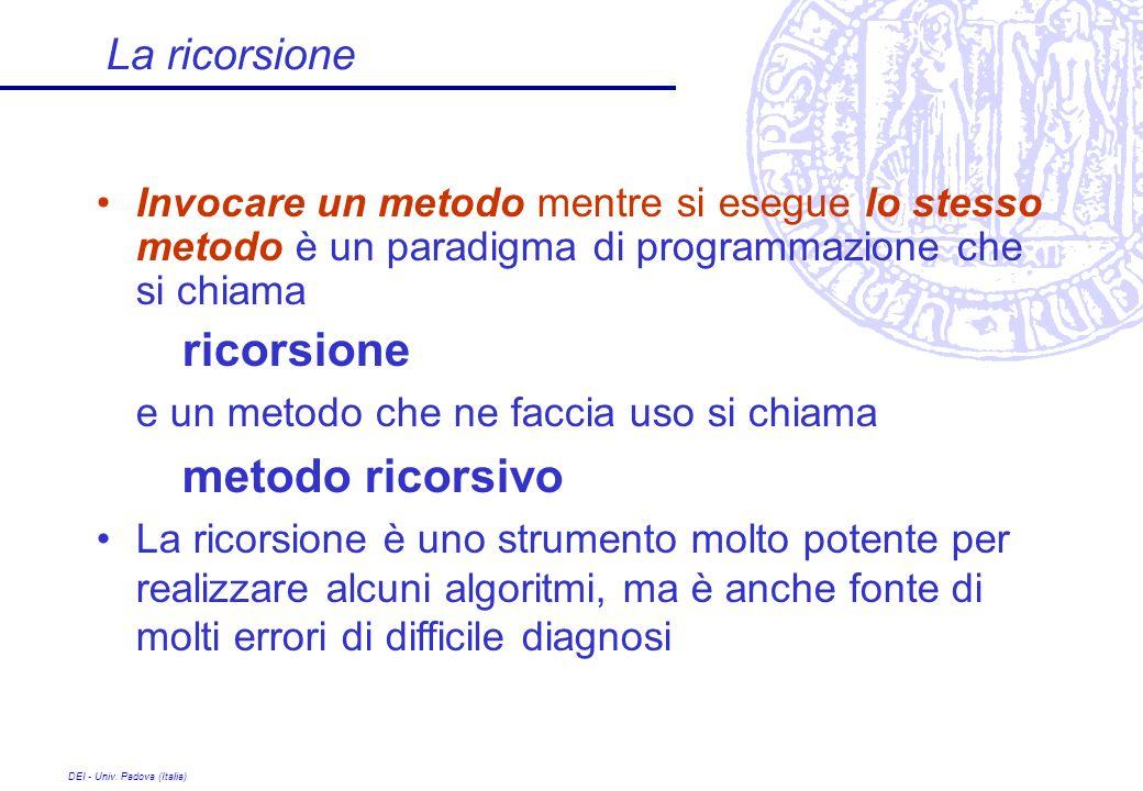 DEI - Univ. Padova (Italia) La ricorsione Invocare un metodo mentre si esegue lo stesso metodo è un paradigma di programmazione che si chiama ricorsio