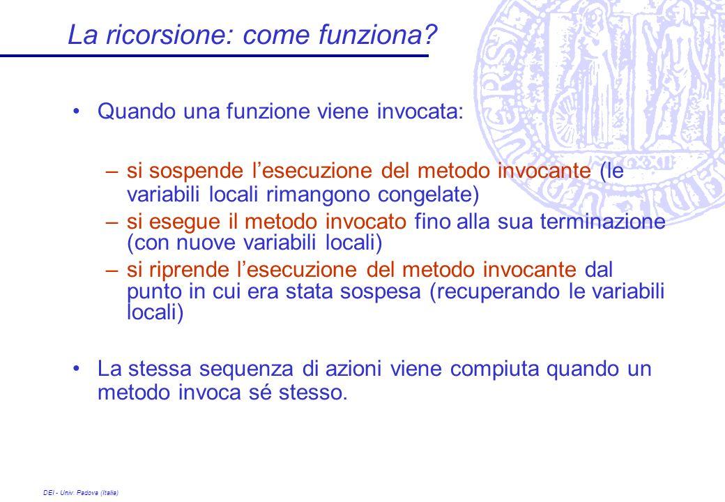 DEI - Univ. Padova (Italia) La ricorsione: come funziona? Quando una funzione viene invocata: –si sospende lesecuzione del metodo invocante (le variab