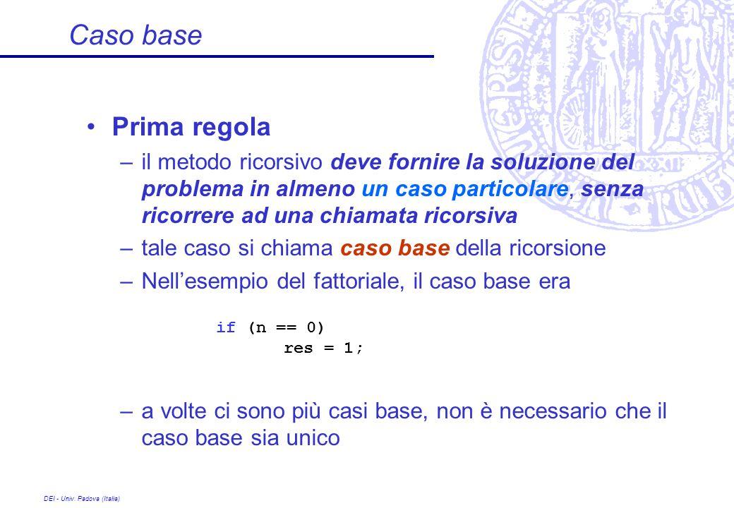 DEI - Univ. Padova (Italia) Caso base Prima regola –il metodo ricorsivo deve fornire la soluzione del problema in almeno un caso particolare, senza ri