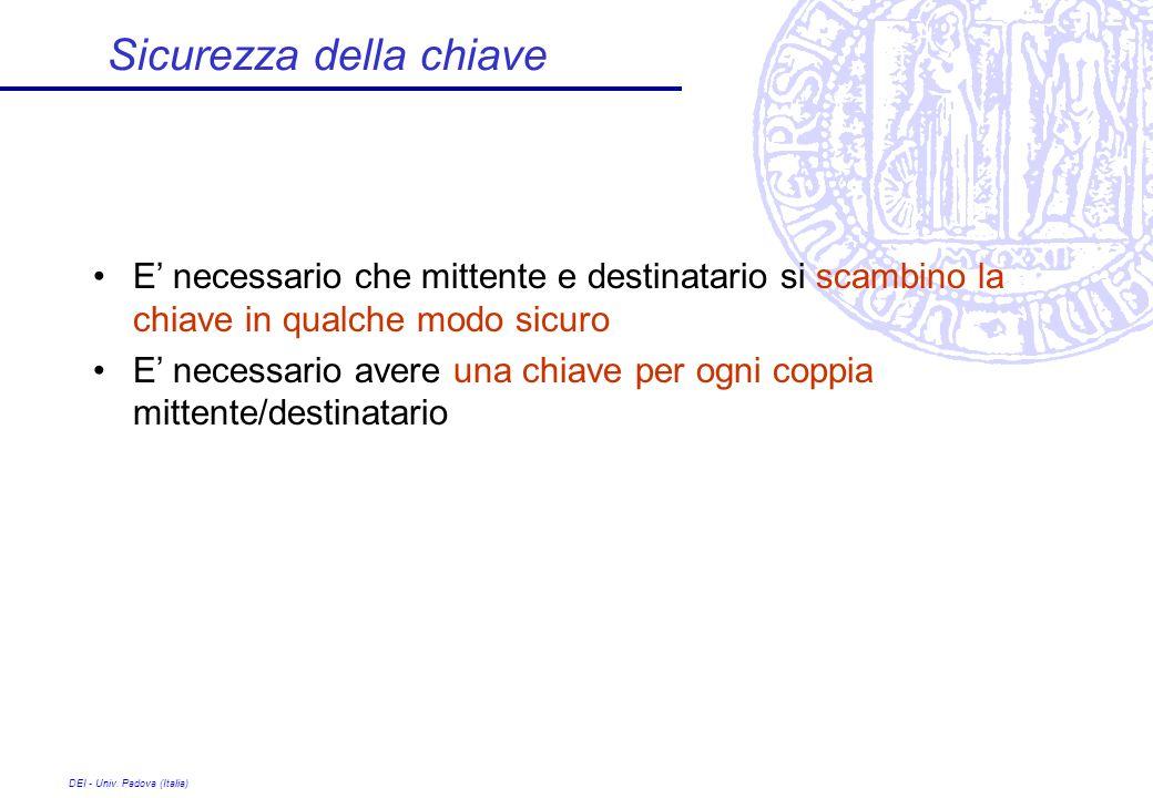 DEI - Univ. Padova (Italia) Sicurezza della chiave E necessario che mittente e destinatario si scambino la chiave in qualche modo sicuro E necessario