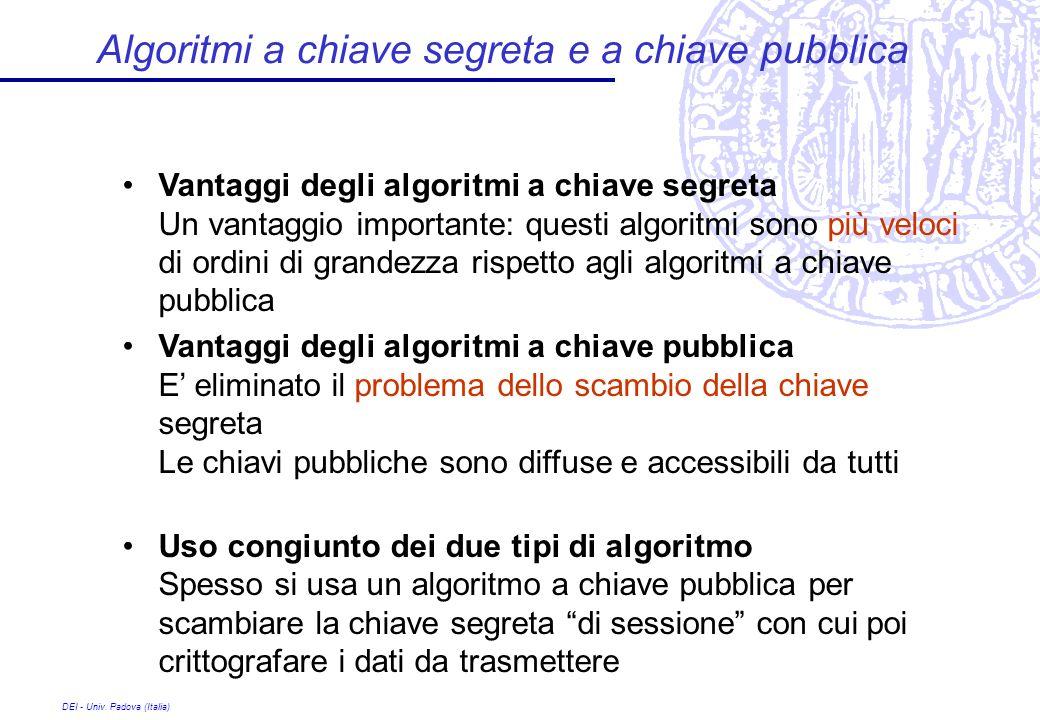 DEI - Univ. Padova (Italia) Algoritmi a chiave segreta e a chiave pubblica Vantaggi degli algoritmi a chiave segreta Un vantaggio importante: questi a