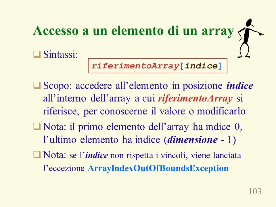 103 Accesso a un elemento di un array Sintassi: Scopo: accedere allelemento in posizione indice allinterno dellarray a cui riferimentoArray si riferisce, per conoscerne il valore o modificarlo Nota: il primo elemento dellarray ha indice 0, lultimo elemento ha indice (dimensione - 1) Nota: se lindice non rispetta i vincoli, viene lanciata leccezione ArrayIndexOutOfBoundsException riferimentoArray[indice]