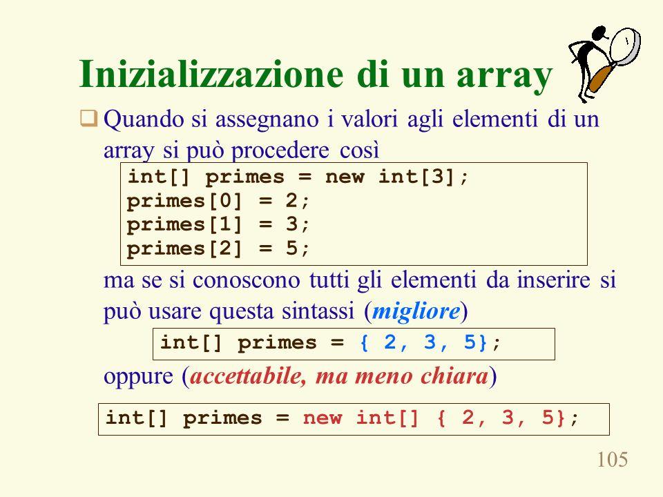 105 Inizializzazione di un array Quando si assegnano i valori agli elementi di un array si può procedere così ma se si conoscono tutti gli elementi da inserire si può usare questa sintassi (migliore) oppure (accettabile, ma meno chiara) int[] primes = new int[3]; primes[0] = 2; primes[1] = 3; primes[2] = 5; int[] primes = { 2, 3, 5}; int[] primes = new int[] { 2, 3, 5};