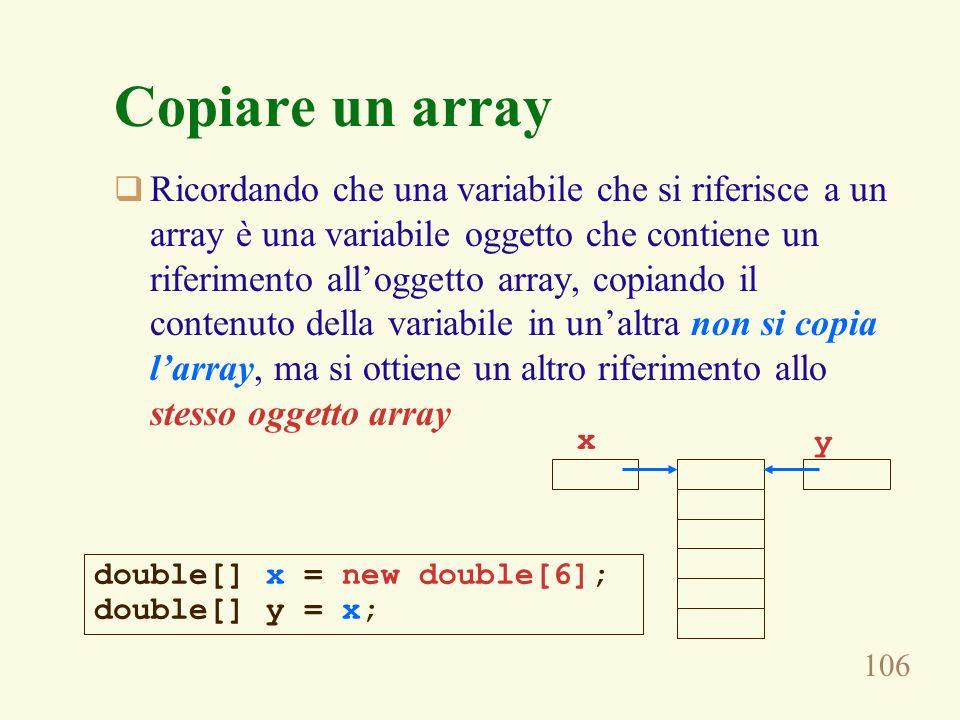 106 Copiare un array Ricordando che una variabile che si riferisce a un array è una variabile oggetto che contiene un riferimento alloggetto array, copiando il contenuto della variabile in unaltra non si copia larray, ma si ottiene un altro riferimento allo stesso oggetto array double[] x = new double[6]; double[] y = x; x y