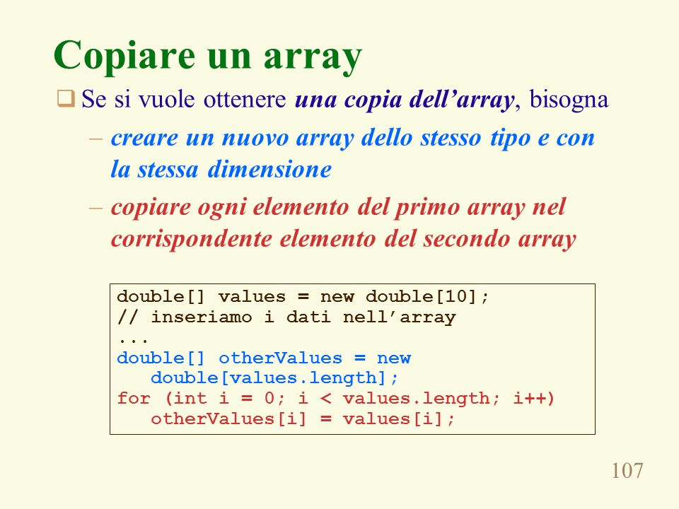107 Copiare un array Se si vuole ottenere una copia dellarray, bisogna –creare un nuovo array dello stesso tipo e con la stessa dimensione –copiare ogni elemento del primo array nel corrispondente elemento del secondo array double[] values = new double[10]; // inseriamo i dati nellarray...