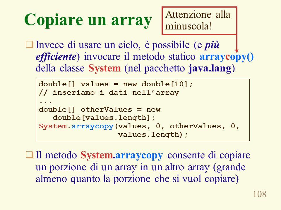 108 Copiare un array Invece di usare un ciclo, è possibile (e più efficiente) invocare il metodo statico arraycopy() della classe System (nel pacchetto java.lang) Il metodo System.arraycopy consente di copiare un porzione di un array in un altro array (grande almeno quanto la porzione che si vuol copiare) double[] values = new double[10]; // inseriamo i dati nellarray...