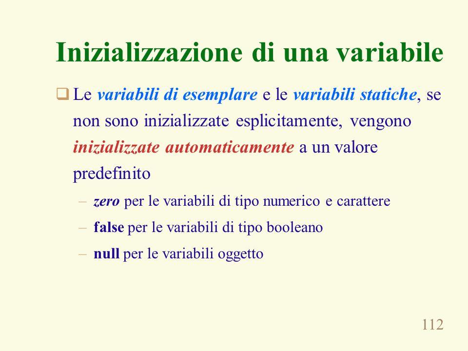 112 Inizializzazione di una variabile Le variabili di esemplare e le variabili statiche, se non sono inizializzate esplicitamente, vengono inizializzate automaticamente a un valore predefinito –zero per le variabili di tipo numerico e carattere –false per le variabili di tipo booleano –null per le variabili oggetto