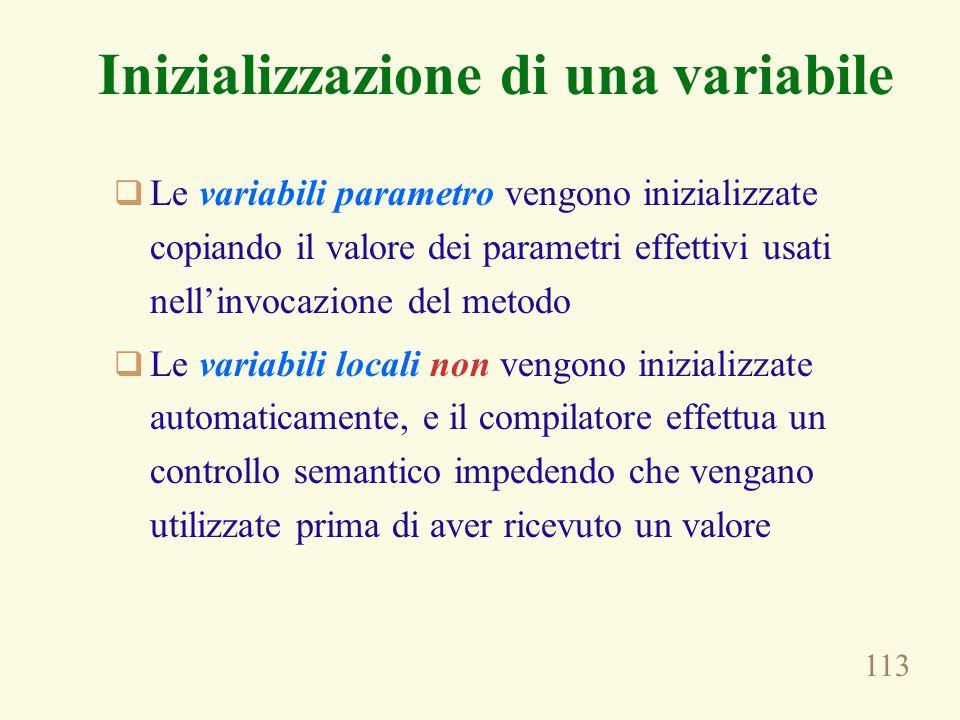 113 Inizializzazione di una variabile Le variabili parametro vengono inizializzate copiando il valore dei parametri effettivi usati nellinvocazione del metodo Le variabili locali non vengono inizializzate automaticamente, e il compilatore effettua un controllo semantico impedendo che vengano utilizzate prima di aver ricevuto un valore