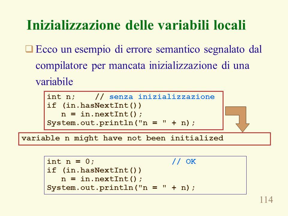 114 Inizializzazione delle variabili locali Ecco un esempio di errore semantico segnalato dal compilatore per mancata inizializzazione di una variabile int n; // senza inizializzazione if (in.hasNextInt()) n = in.nextInt(); System.out.println( n = + n); variable n might have not been initialized int n = 0; // OK if (in.hasNextInt()) n = in.nextInt(); System.out.println( n = + n);