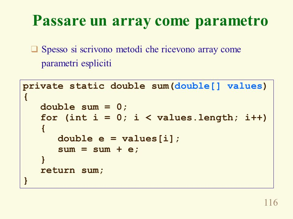 116 Passare un array come parametro Spesso si scrivono metodi che ricevono array come parametri espliciti private static double sum(double[] values) { double sum = 0; for (int i = 0; i < values.length; i++) { double e = values[i]; sum = sum + e; } return sum; }