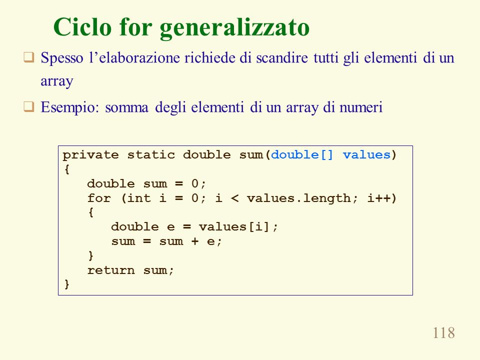 118 Ciclo for generalizzato Spesso lelaborazione richiede di scandire tutti gli elementi di un array Esempio: somma degli elementi di un array di numeri private static double sum(double[] values) { double sum = 0; for (int i = 0; i < values.length; i++) { double e = values[i]; sum = sum + e; } return sum; }