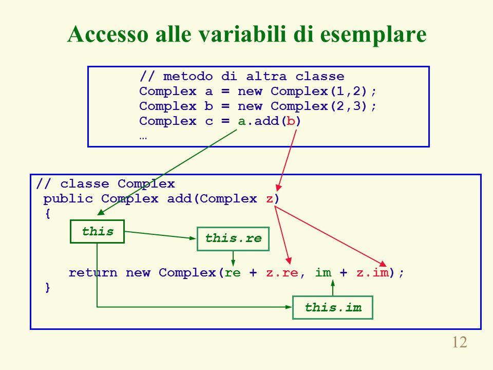 12 // metodo di altra classe Complex a = new Complex(1,2); Complex b = new Complex(2,3); Complex c = a.add(b) … // classe Complex public Complex add(Complex z) { return new Complex(re + z.re, im + z.im); } this Accesso alle variabili di esemplare this.re this.im