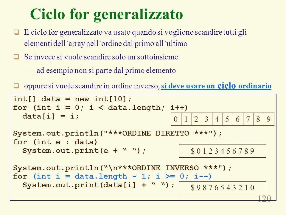 120 Ciclo for generalizzato Il ciclo for generalizzato va usato quando si vogliono scandire tutti gli elementi dellarray nellordine dal primo allultimo Se invece si vuole scandire solo un sottoinsieme –ad esempio non si parte dal primo elemento oppure si vuole scandire in ordine inverso, si deve usare un ciclo ordinario 0123456789 int[] data = new int[10]; for (int i = 0; i < data.length; i++) data[i] = i; System.out.println( ***ORDINE DIRETTO *** ); for (int e : data) System.out.print(e + ); System.out.println(\n***ORDINE INVERSO *** ); for (int i = data.length - 1; i >= 0; i--) System.out.print(data[i] + ); $ 0 1 2 3 4 5 6 7 8 9 $ 9 8 7 6 5 4 3 2 1 0
