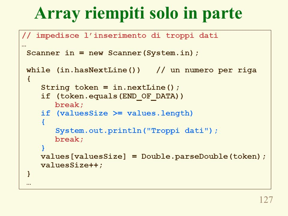 127 Array riempiti solo in parte // impedisce linserimento di troppi dati … Scanner in = new Scanner(System.in); while (in.hasNextLine()) // un numero per riga { String token = in.nextLine(); if (token.equals(END_OF_DATA)) break; if (valuesSize >= values.length) { System.out.println( Troppi dati ); break; } values[valuesSize] = Double.parseDouble(token); valuesSize++; } …