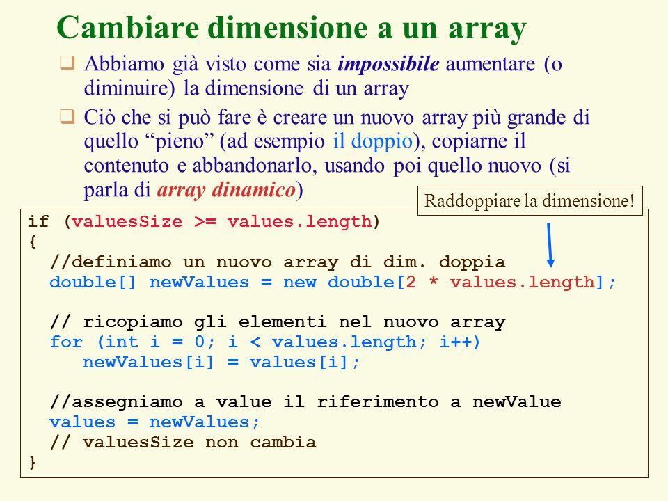 128 Cambiare dimensione a un array Abbiamo già visto come sia impossibile aumentare (o diminuire) la dimensione di un array Ciò che si può fare è creare un nuovo array più grande di quello pieno (ad esempio il doppio), copiarne il contenuto e abbandonarlo, usando poi quello nuovo (si parla di array dinamico) if (valuesSize >= values.length) { //definiamo un nuovo array di dim.