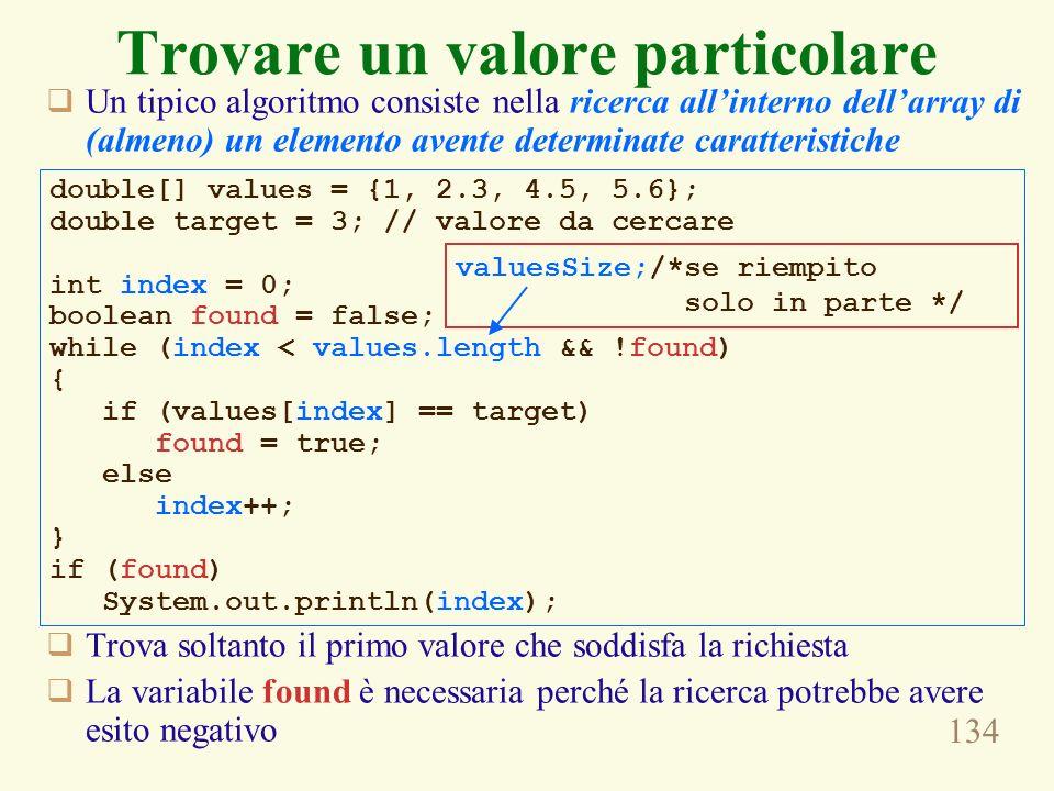 134 Trovare un valore particolare Un tipico algoritmo consiste nella ricerca allinterno dellarray di (almeno) un elemento avente determinate caratteristiche Trova soltanto il primo valore che soddisfa la richiesta La variabile found è necessaria perché la ricerca potrebbe avere esito negativo double[] values = {1, 2.3, 4.5, 5.6}; double target = 3; // valore da cercare int index = 0; boolean found = false; while (index < values.length && !found) { if (values[index] == target) found = true; else index++; } if (found) System.out.println(index); valuesSize;/*se riempito solo in parte */
