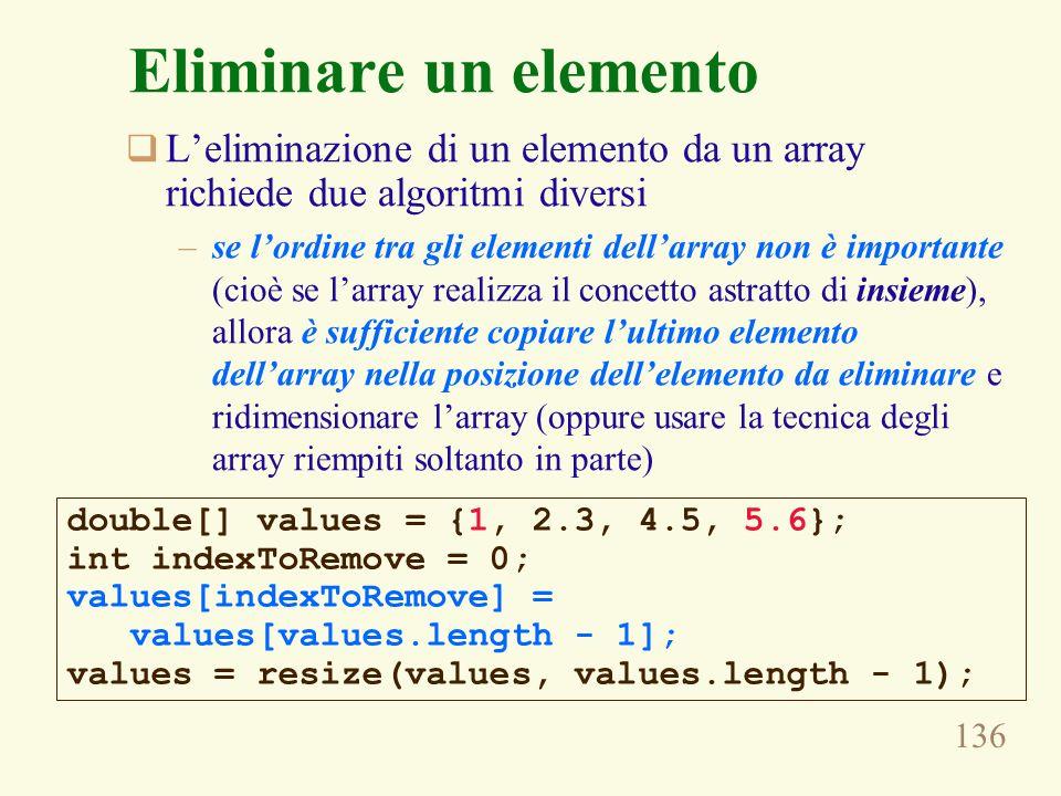 136 Eliminare un elemento Leliminazione di un elemento da un array richiede due algoritmi diversi –se lordine tra gli elementi dellarray non è importante (cioè se larray realizza il concetto astratto di insieme), allora è sufficiente copiare lultimo elemento dellarray nella posizione dellelemento da eliminare e ridimensionare larray (oppure usare la tecnica degli array riempiti soltanto in parte) double[] values = {1, 2.3, 4.5, 5.6}; int indexToRemove = 0; values[indexToRemove] = values[values.length - 1]; values = resize(values, values.length - 1);