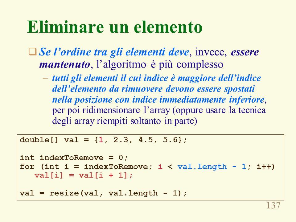 137 Eliminare un elemento Se lordine tra gli elementi deve, invece, essere mantenuto, lalgoritmo è più complesso –tutti gli elementi il cui indice è maggiore dellindice dellelemento da rimuovere devono essere spostati nella posizione con indice immediatamente inferiore, per poi ridimensionare larray (oppure usare la tecnica degli array riempiti soltanto in parte) double[] val = {1, 2.3, 4.5, 5.6}; int indexToRemove = 0; for (int i = indexToRemove; i < val.length - 1; i++) val[i] = val[i + 1]; val = resize(val, val.length - 1);