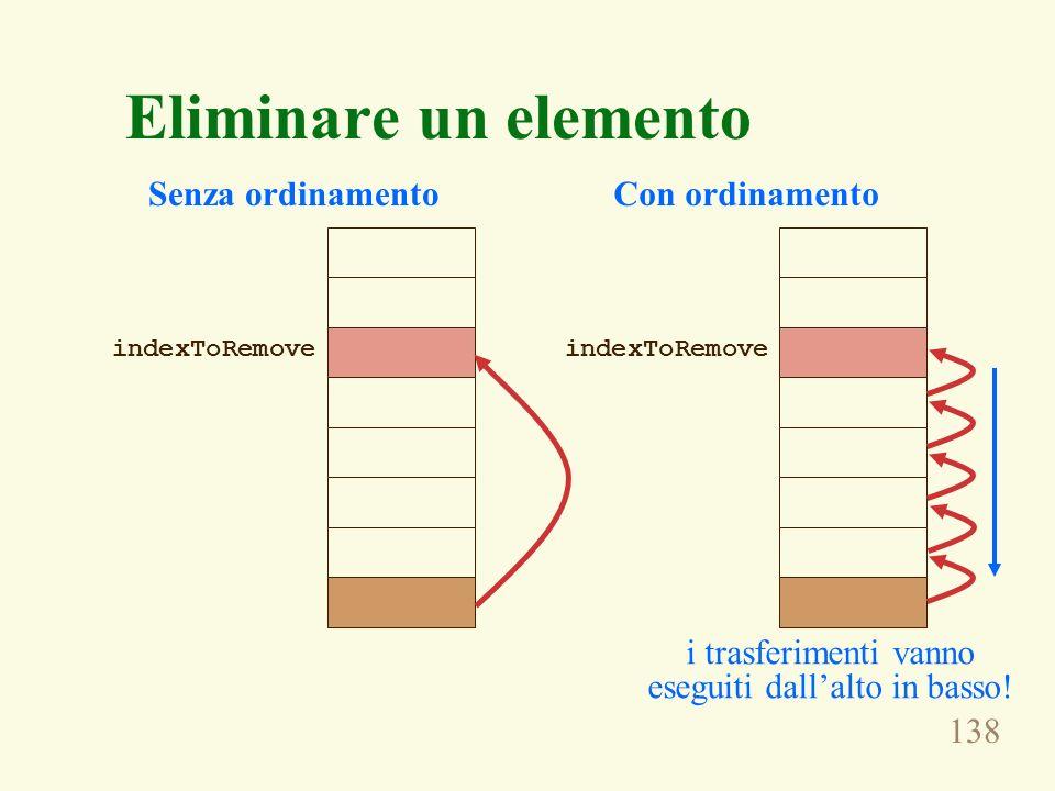 138 Eliminare un elemento indexToRemove Senza ordinamento indexToRemove Con ordinamento i trasferimenti vanno eseguiti dallalto in basso!
