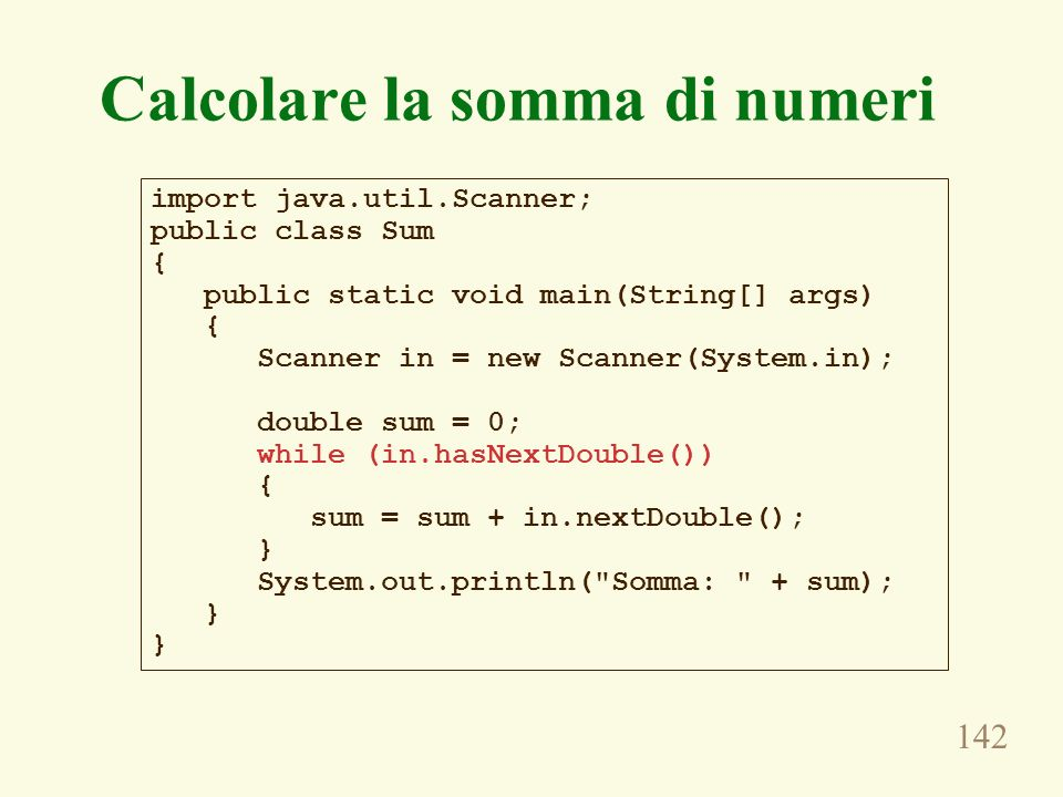 142 Calcolare la somma di numeri import java.util.Scanner; public class Sum { public static void main(String[] args) { Scanner in = new Scanner(System