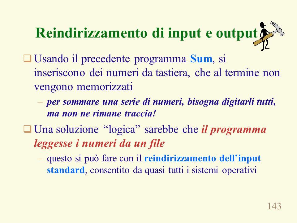 143 Reindirizzamento di input e output Usando il precedente programma Sum, si inseriscono dei numeri da tastiera, che al termine non vengono memorizza