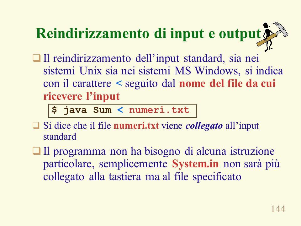 144 Reindirizzamento di input e output Il reindirizzamento dellinput standard, sia nei sistemi Unix sia nei sistemi MS Windows, si indica con il carat