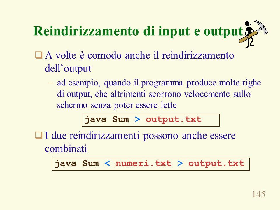 145 A volte è comodo anche il reindirizzamento delloutput –ad esempio, quando il programma produce molte righe di output, che altrimenti scorrono velocemente sullo schermo senza poter essere lette I due reindirizzamenti possono anche essere combinati java Sum > output.txt Reindirizzamento di input e output java Sum output.txt