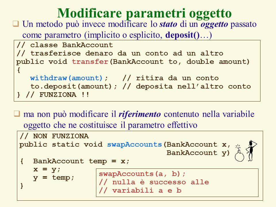 16 // NON FUNZIONA public static void swapAccounts(BankAccount x, BankAccount y) { BankAccount temp = x; x = y; y = temp; } Modificare parametri oggetto Un metodo può invece modificare lo stato di un oggetto passato come parametro (implicito o esplicito, deposit()…) swapAccounts(a, b); // nulla è successo alle // variabili a e b // classe BankAccount // trasferisce denaro da un conto ad un altro public void transfer(BankAccount to, double amount) { withdraw(amount); // ritira da un conto to.deposit(amount); // deposita nellaltro conto } // FUNZIONA !.