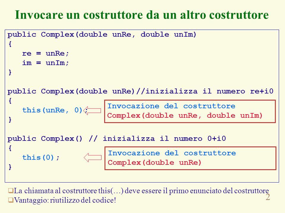 2 Invocare un costruttore da un altro costruttore La chiamata al costruttore this(…) deve essere il primo enunciato del costruttore Vantaggio: riutilizzo del codice.