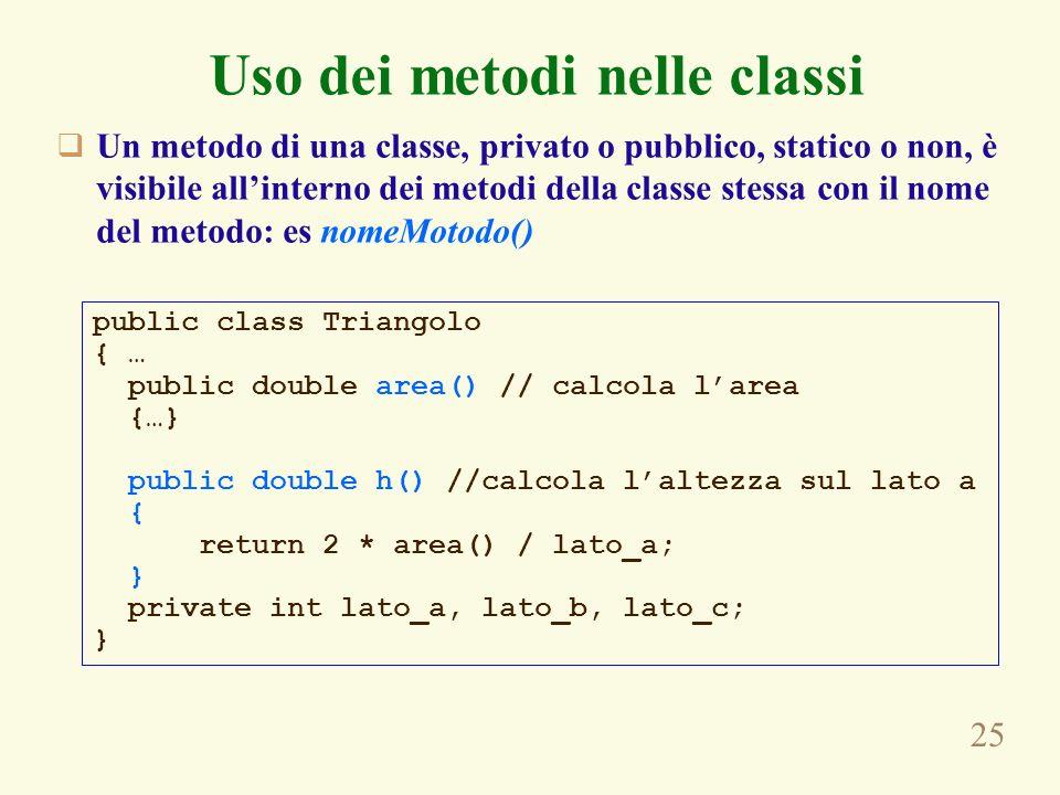 25 Uso dei metodi nelle classi Un metodo di una classe, privato o pubblico, statico o non, è visibile allinterno dei metodi della classe stessa con il nome del metodo: es nomeMotodo() public class Triangolo { … public double area() // calcola larea {…} public double h() //calcola laltezza sul lato a { return 2 * area() / lato_a; } private int lato_a, lato_b, lato_c; }