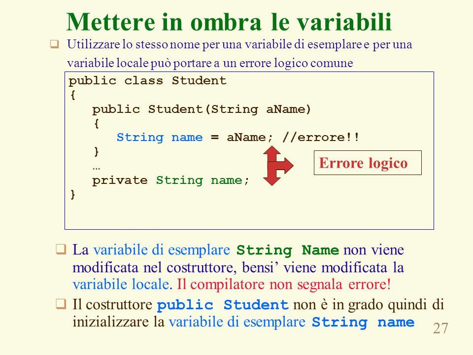 27 Mettere in ombra le variabili Utilizzare lo stesso nome per una variabile di esemplare e per una variabile locale può portare a un errore logico comune public class Student { public Student(String aName) { String name = aName; //errore!.
