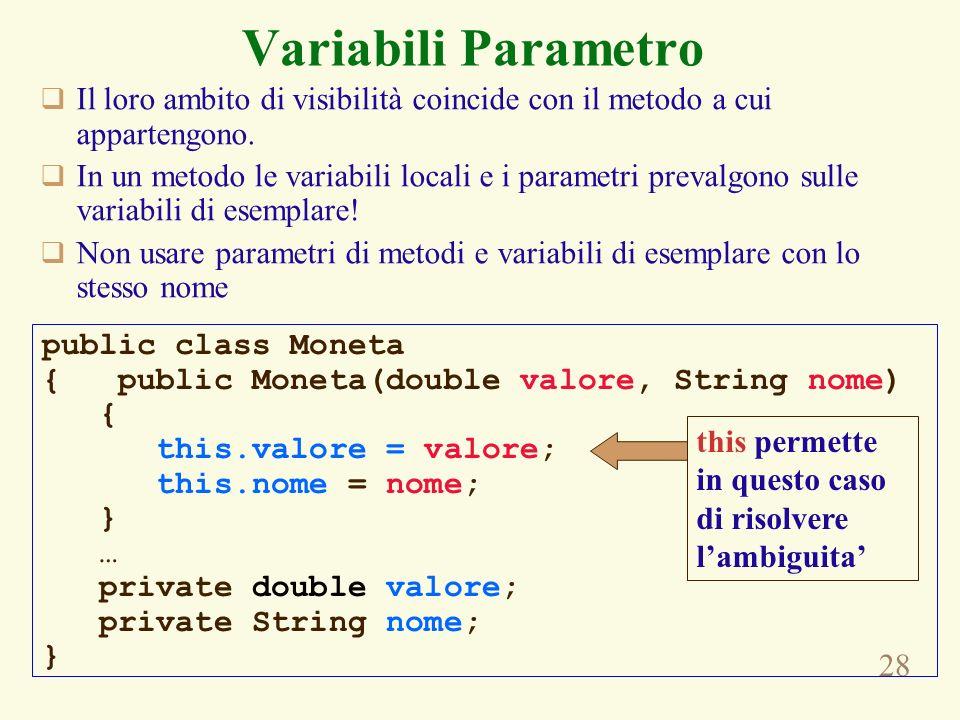 28 Variabili Parametro Il loro ambito di visibilità coincide con il metodo a cui appartengono. In un metodo le variabili locali e i parametri prevalgo