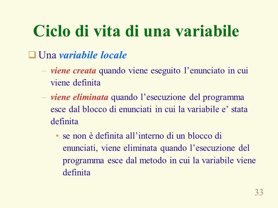 33 Ciclo di vita di una variabile Una variabile locale –viene creata quando viene eseguito lenunciato in cui viene definita –viene eliminata quando le