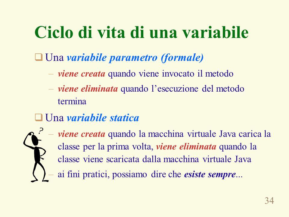 34 Ciclo di vita di una variabile Una variabile parametro (formale) –viene creata quando viene invocato il metodo –viene eliminata quando lesecuzione