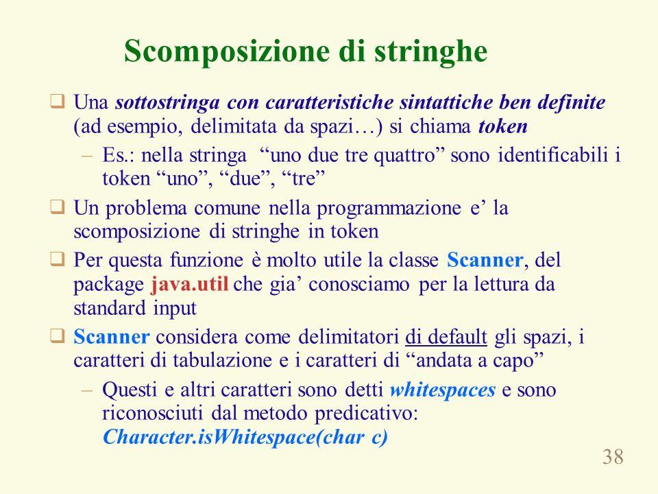 38 Scomposizione di stringhe Una sottostringa con caratteristiche sintattiche ben definite (ad esempio, delimitata da spazi…) si chiama token –Es.: ne