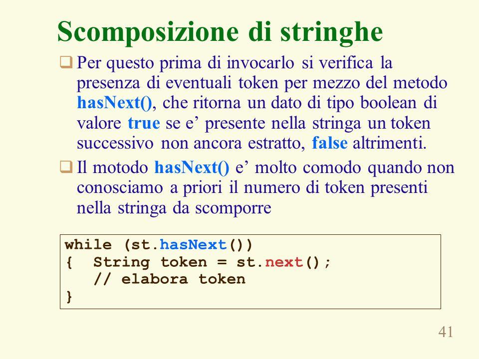 41 Scomposizione di stringhe Per questo prima di invocarlo si verifica la presenza di eventuali token per mezzo del metodo hasNext(), che ritorna un d