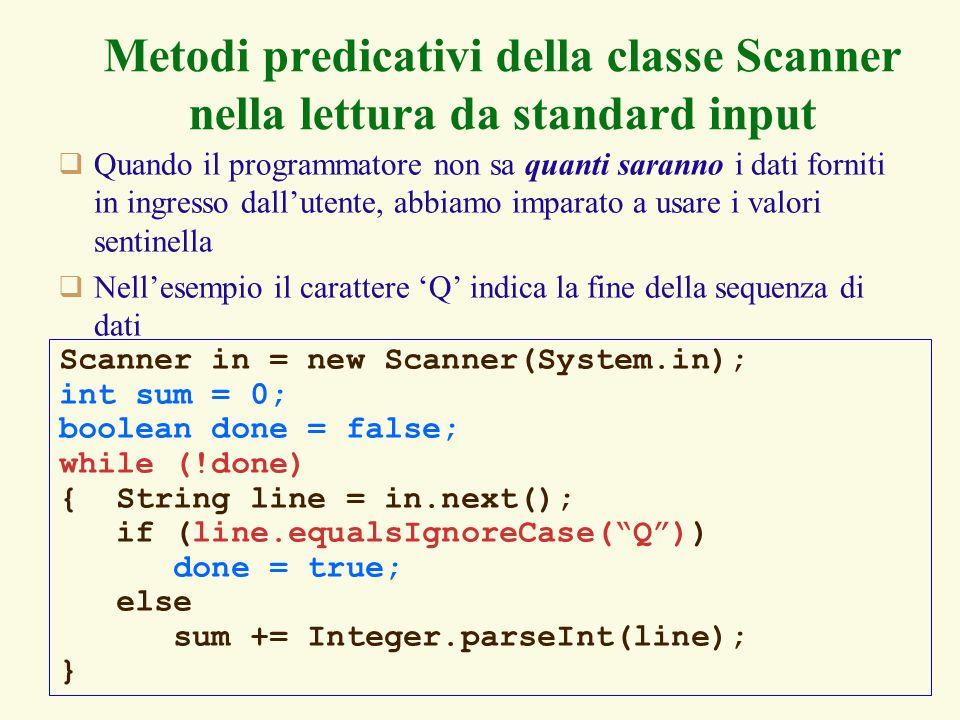 44 Metodi predicativi della classe Scanner nella lettura da standard input Quando il programmatore non sa quanti saranno i dati forniti in ingresso dallutente, abbiamo imparato a usare i valori sentinella Nellesempio il carattere Q indica la fine della sequenza di dati Scanner in = new Scanner(System.in); int sum = 0; boolean done = false; while (!done) { String line = in.next(); if (line.equalsIgnoreCase(Q)) done = true; else sum += Integer.parseInt(line); }