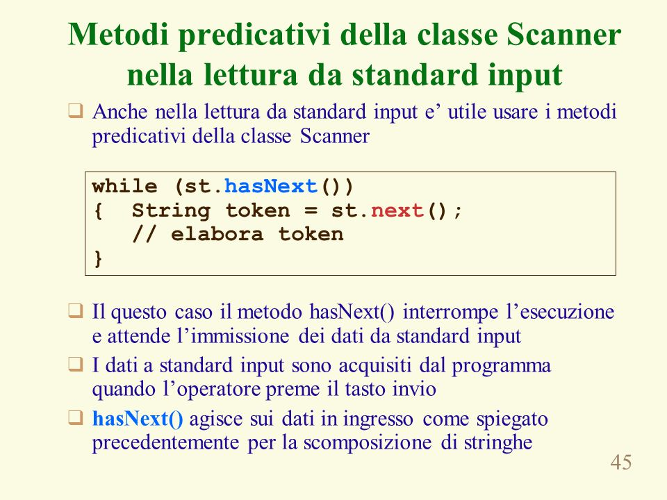 45 Anche nella lettura da standard input e utile usare i metodi predicativi della classe Scanner Il questo caso il metodo hasNext() interrompe lesecuzione e attende limmissione dei dati da standard input I dati a standard input sono acquisiti dal programma quando loperatore preme il tasto invio hasNext() agisce sui dati in ingresso come spiegato precedentemente per la scomposizione di stringhe while (st.hasNext()) { String token = st.next(); // elabora token } Metodi predicativi della classe Scanner nella lettura da standard input