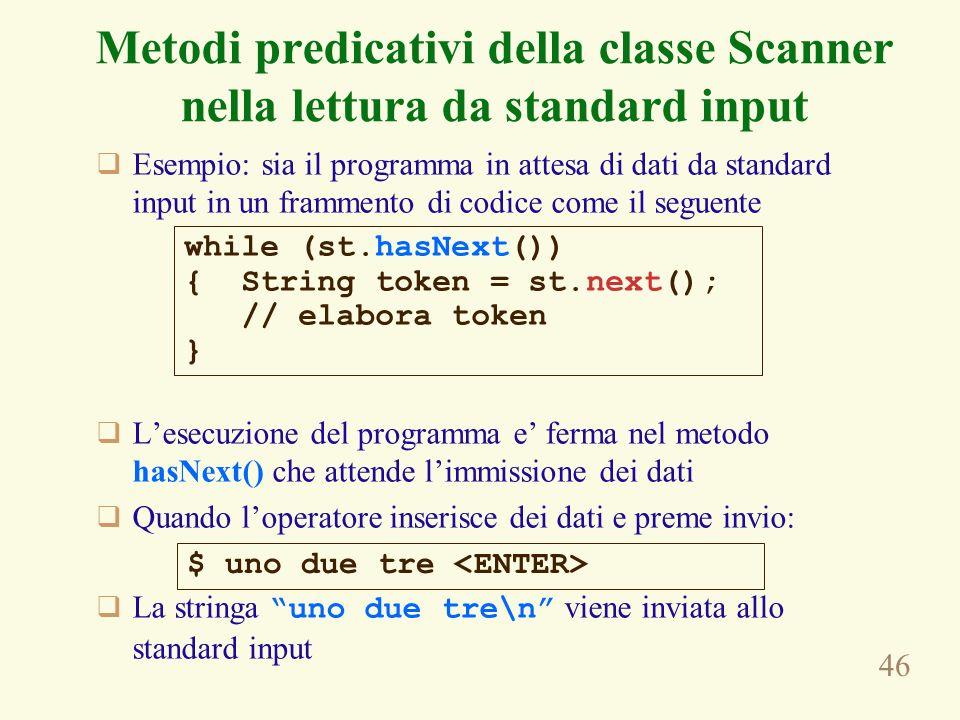 46 Esempio: sia il programma in attesa di dati da standard input in un frammento di codice come il seguente Lesecuzione del programma e ferma nel metodo hasNext() che attende limmissione dei dati Quando loperatore inserisce dei dati e preme invio: La stringa uno due tre\n viene inviata allo standard input while (st.hasNext()) { String token = st.next(); // elabora token } $ uno due tre Metodi predicativi della classe Scanner nella lettura da standard input