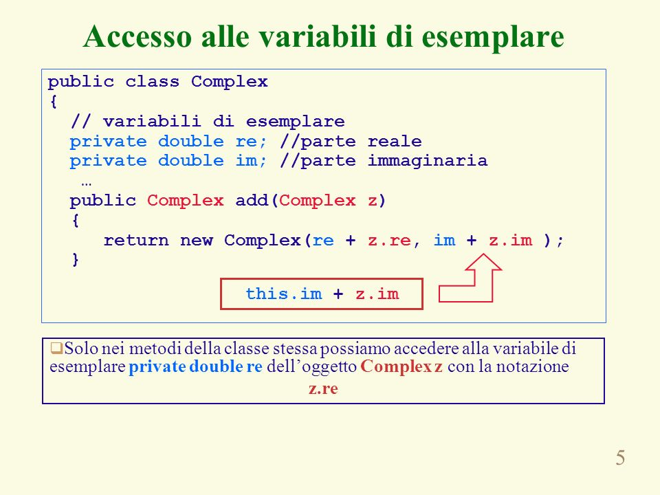5 Accesso alle variabili di esemplare public class Complex { // variabili di esemplare private double re; //parte reale private double im; //parte imm