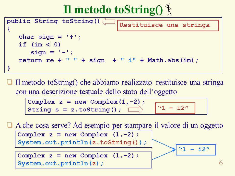 6 Il metodo toString() public String toString() { char sign = + ; if (im < 0) sign = - ; return re + + sign + i + Math.abs(im); } Restituisce una stringa Complex z = new Complex(1,-2); String s = z.toString(); Il metodo toString() che abbiamo realizzato restituisce una stringa con una descrizione testuale dello stato delloggetto 1 – i2 A che cosa serve.