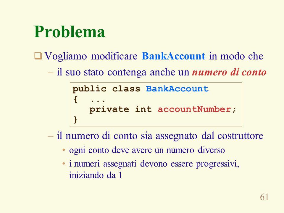 61 Problema Vogliamo modificare BankAccount in modo che –il suo stato contenga anche un numero di conto –il numero di conto sia assegnato dal costrutt