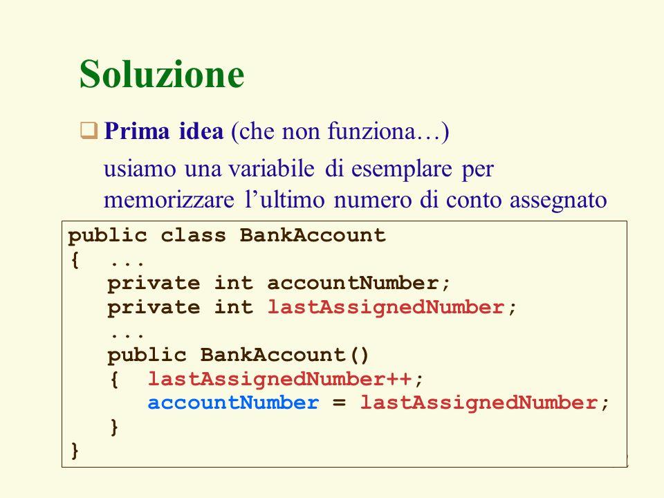62 Soluzione Prima idea (che non funziona…) usiamo una variabile di esemplare per memorizzare lultimo numero di conto assegnato public class BankAccount {...