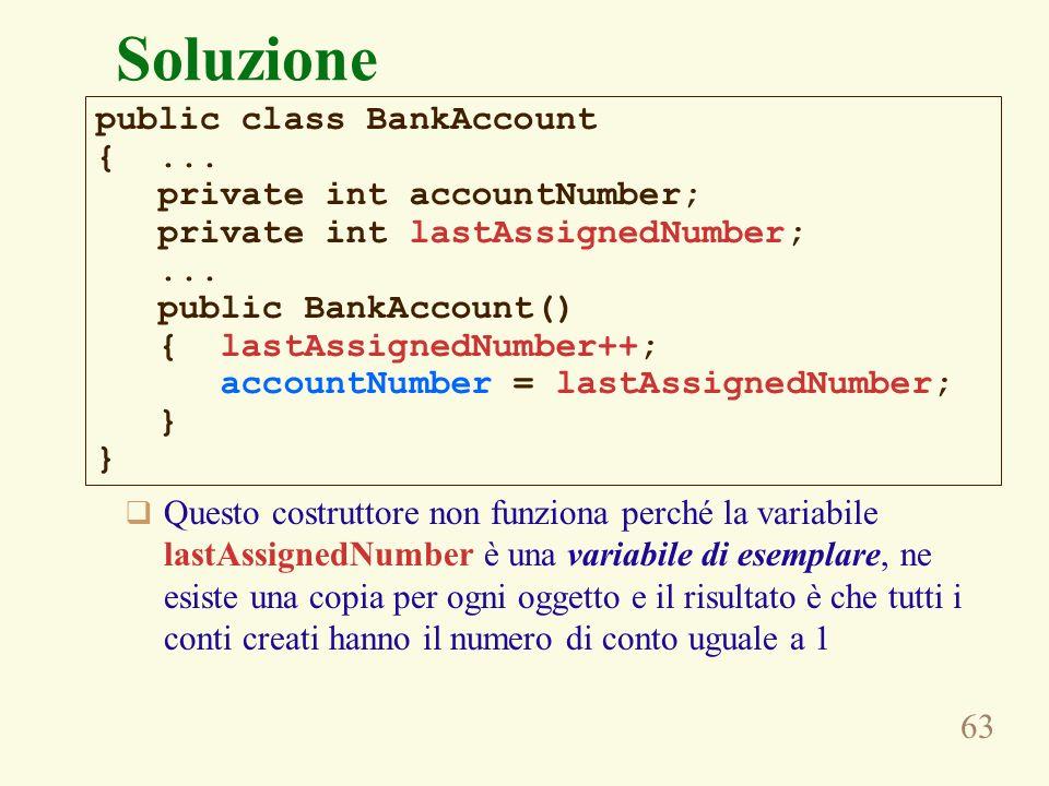 63 Soluzione Questo costruttore non funziona perché la variabile lastAssignedNumber è una variabile di esemplare, ne esiste una copia per ogni oggetto e il risultato è che tutti i conti creati hanno il numero di conto uguale a 1 public class BankAccount {...