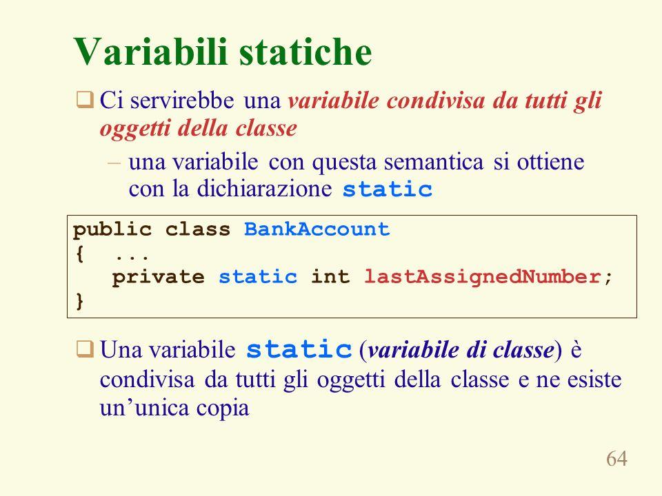 64 Variabili statiche Ci servirebbe una variabile condivisa da tutti gli oggetti della classe –una variabile con questa semantica si ottiene con la dichiarazione static Una variabile static (variabile di classe) è condivisa da tutti gli oggetti della classe e ne esiste ununica copia public class BankAccount {...