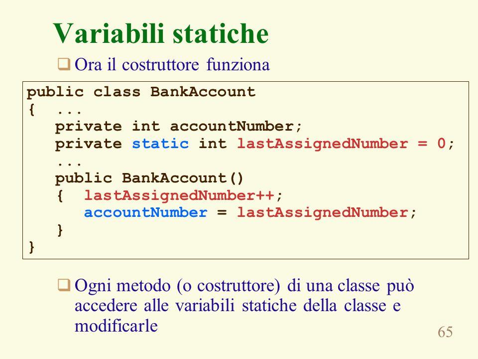 65 Variabili statiche Ora il costruttore funziona Ogni metodo (o costruttore) di una classe può accedere alle variabili statiche della classe e modificarle public class BankAccount {...