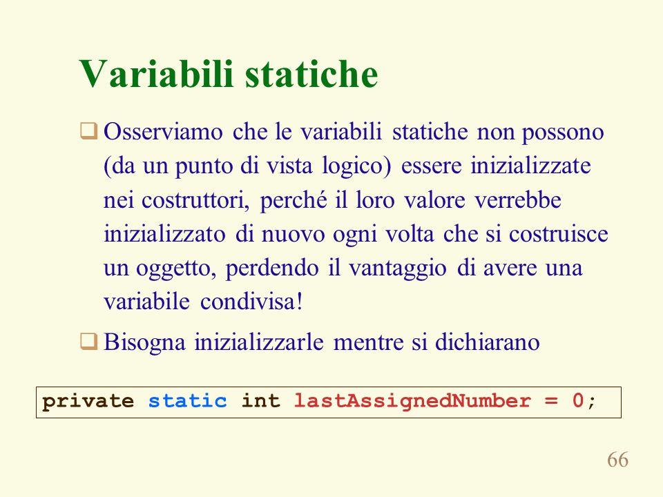 66 Variabili statiche Osserviamo che le variabili statiche non possono (da un punto di vista logico) essere inizializzate nei costruttori, perché il loro valore verrebbe inizializzato di nuovo ogni volta che si costruisce un oggetto, perdendo il vantaggio di avere una variabile condivisa.