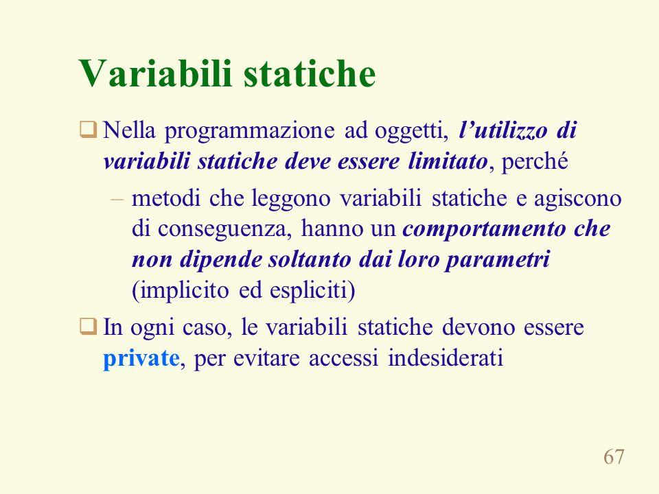 67 Variabili statiche Nella programmazione ad oggetti, lutilizzo di variabili statiche deve essere limitato, perché –metodi che leggono variabili stat