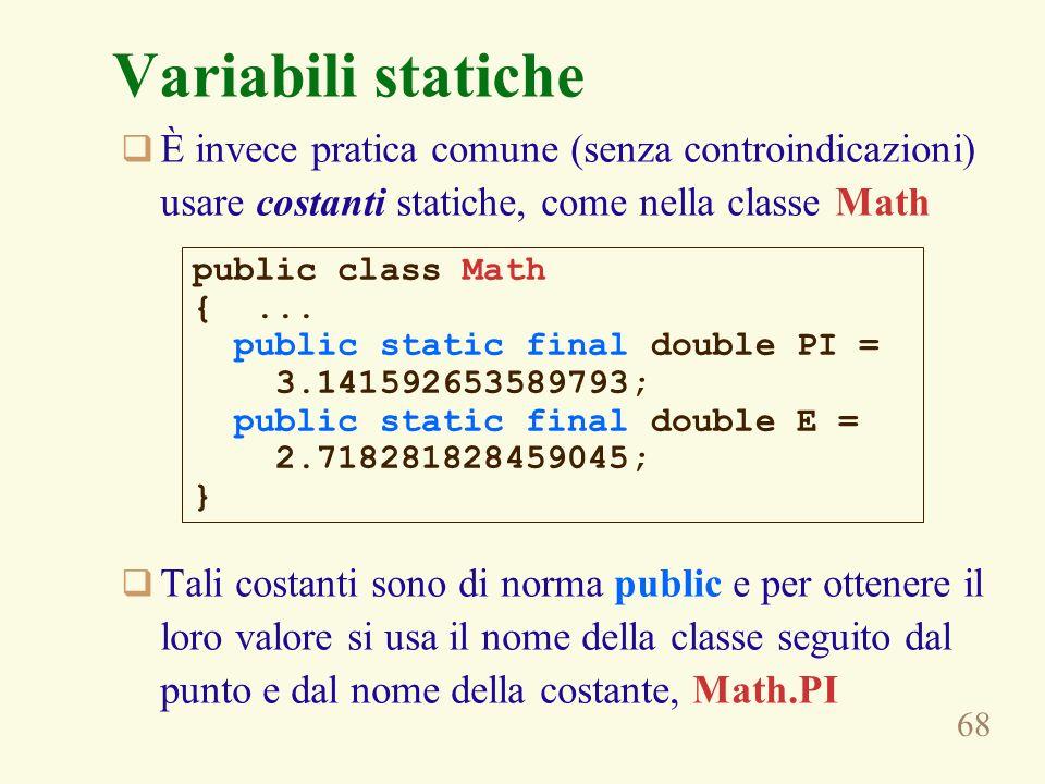 68 Variabili statiche È invece pratica comune (senza controindicazioni) usare costanti statiche, come nella classe Math Tali costanti sono di norma public e per ottenere il loro valore si usa il nome della classe seguito dal punto e dal nome della costante, Math.PI public class Math {...